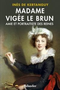 Madame Vigée Le Brun. Amie et portraitiste des Reines | de Kertanguy, Inès