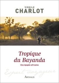 Tropique du Bayanda. Une épopée africaine | Charlot, Virgile