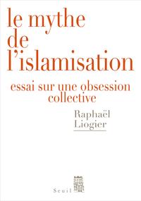 Le Mythe de l'islamisation. Essai sur une obsession collective | Liogier, Raphaël