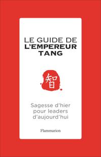 Le guide de l'Empereur Tang. Sagesses d'hier pour leaders d'aujourd'hui
