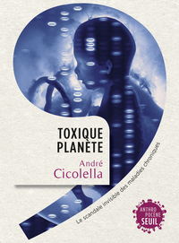 Toxique Planète. Le scandale invisible des maladies chroniques | Cicolella, André