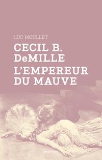 Cecil B. DeMille, l'empereur du mauve | MOULLET, Luc