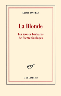 La Blonde. Les icônes barbares de Pierre Soulages | Dattas, Lydie