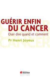 Guérir enfin du cancer : oser dire quand et comment