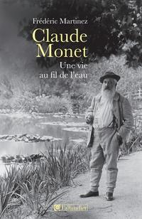Claude Monet, une vie au fil de l'eau | Martinez, Frédéric