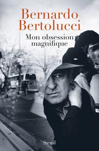 Mon obsession magnifique. Ecrits, souvenirs, inter | Bertolucci, Bernardo