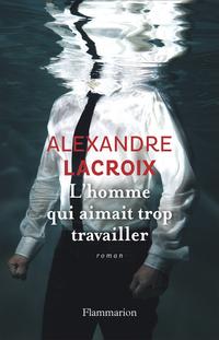 L'Homme qui aimait trop travailler   Lacroix, Alexandre