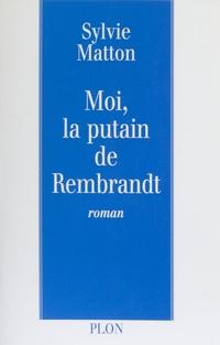 Moi, la putain de Rembrandt | Matton, Sylvie