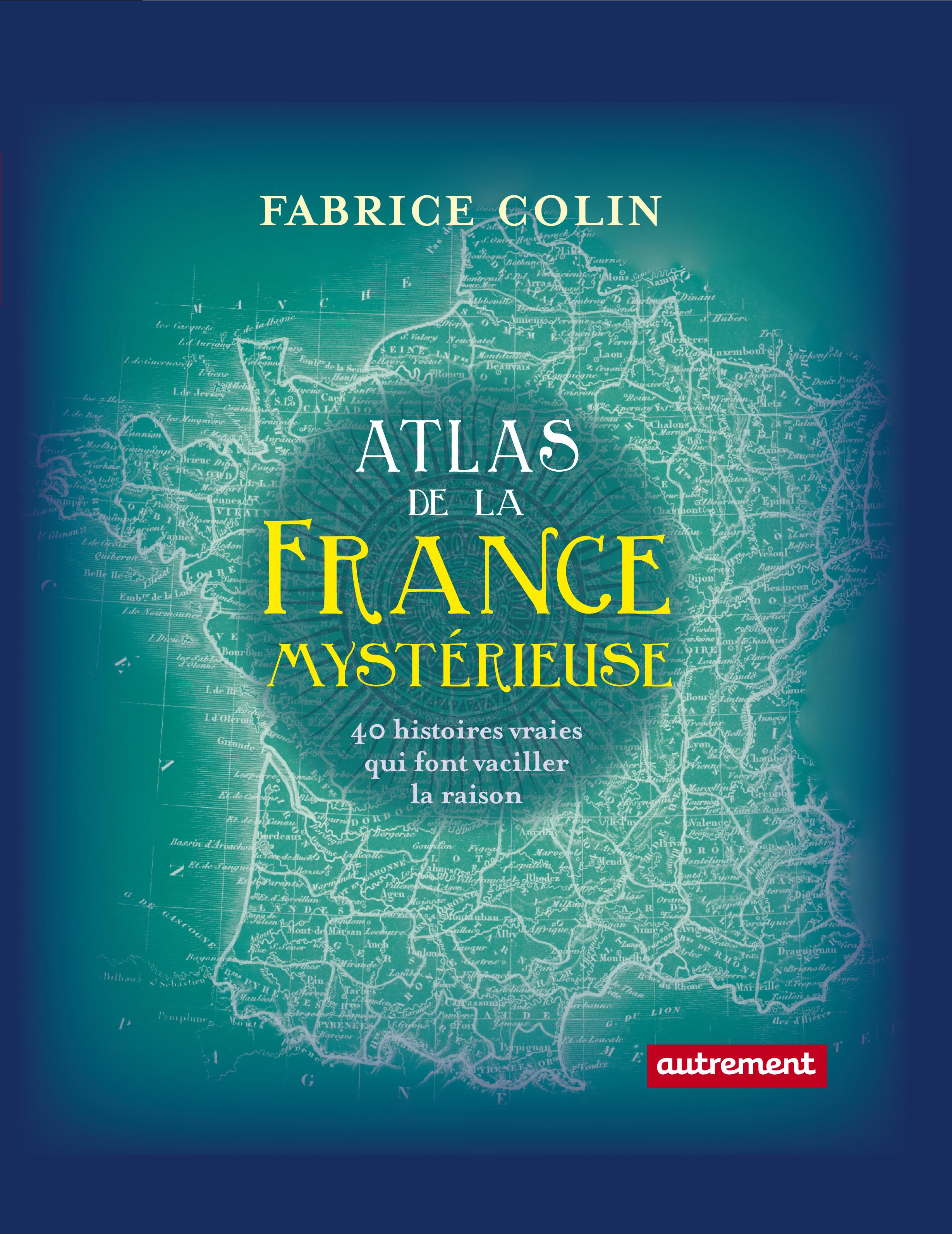 Atlas de la France mystérieuse. 40 histoires vraies qui font vaciller la raison