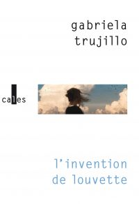 L'invention de Louvette | Trujillo, Gabriela (1981-....). Auteur