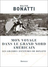 Mon voyage dans le Grand Nord américain | Bonatti, Walter. Auteur