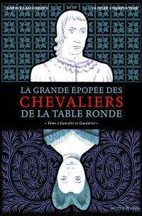 La grande épopée des chevaliers de la Table ronde. Volume 2, Lancelot et Guenièvre