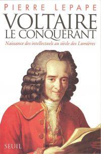 Voltaire le Conquérant. Naissance des intellectuels au siècle des Lumières