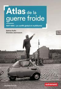 Atlas de la guerre froide. 1947-1990 : un conflit global et multiforme | Dullin, Sabine. Auteur