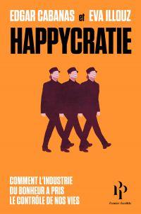 Happycratie - Comment l'industrie du bonheur a pris le contrôle de nos vies | Cabanas, Edgar. Auteur