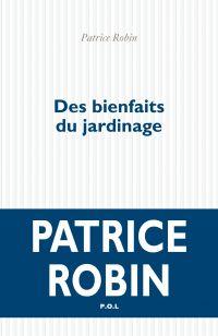 Des bienfaits du jardinage | Robin, Patrice (1953-....). Auteur