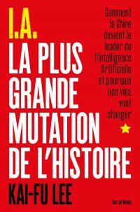 I.A. La Plus Grande Mutation de l'Histoire   Lee, Kai-Fu. Auteur