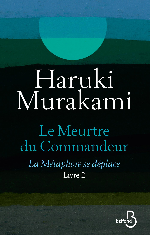Le Meurtre du Commandeur, livre 2 : La Métaphore se déplace | MURAKAMI, Haruki