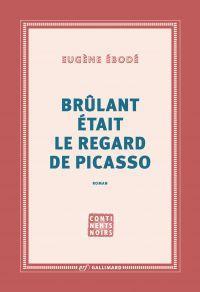Brûlant était le regard de Picasso | Ebodé, Eugène (1962-....). Auteur