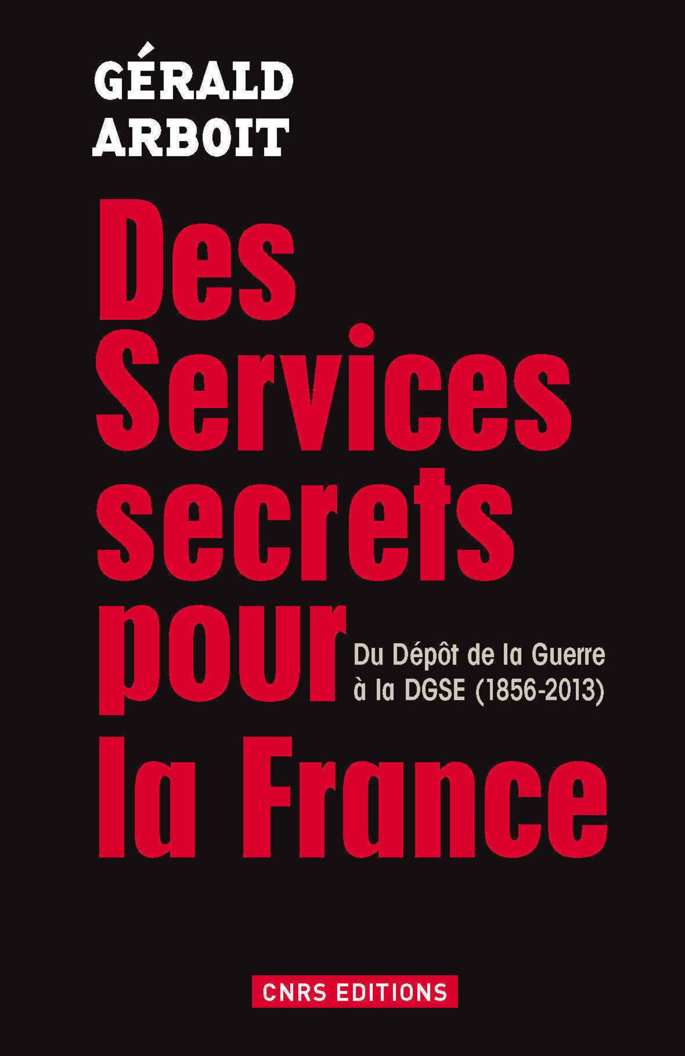 Des services secrets pour la France. Du dépôt de la Guerre à la DGSE(1856-2013)