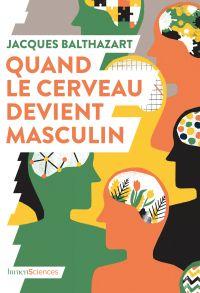 Quand le cerveau devient masculin | Balthazart, Jacques (1949-....). Auteur