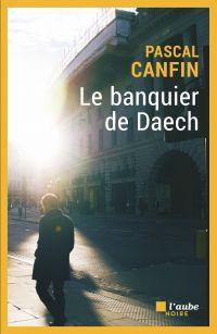 Le banquier de Daech | CANFIN, Pascal. Auteur