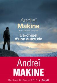 L'Archipel d'une autre vie | Makine, Andreï (1957-....). Auteur