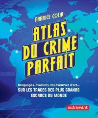 Atlas du crime parfait. Sur les traces des escrocs les plus talentueux du monde !