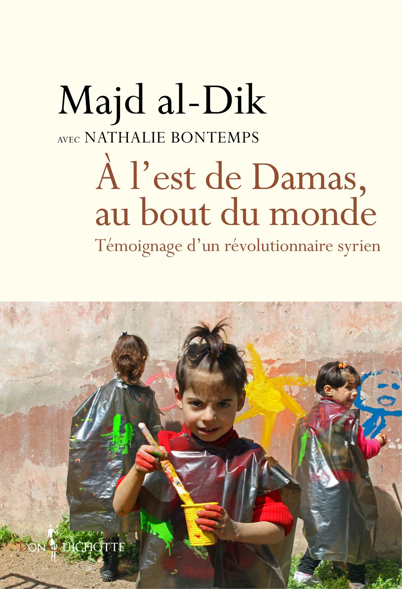 A l'est de Damas, au bout du monde. Témoignage d'un révolutionnaire syrien