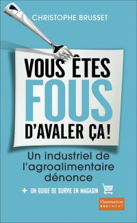 Vous êtes fous d'avaler ça ! Un industriel de l'agroalimentaire dénonce | Brusset, Christophe. Auteur
