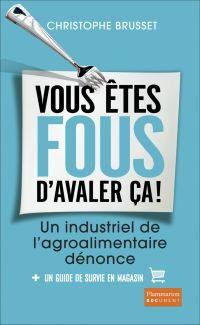 Vous êtes fous d'avaler ça ! Un industriel de l'agroalimentaire dénonce | Brusset, Christophe (1971?-....). Auteur