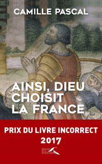 Ainsi, Dieu choisit la France | Pascal, Camille (1966-....). Auteur