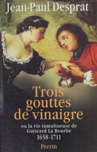 Trois gouttes de vinaigre ou la Vie tumultueuse de Guiscard La Bourlie (1658-1711)