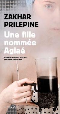 Une fille nommée Aglaé | Prilepine, Zakhar (1975-....). Auteur