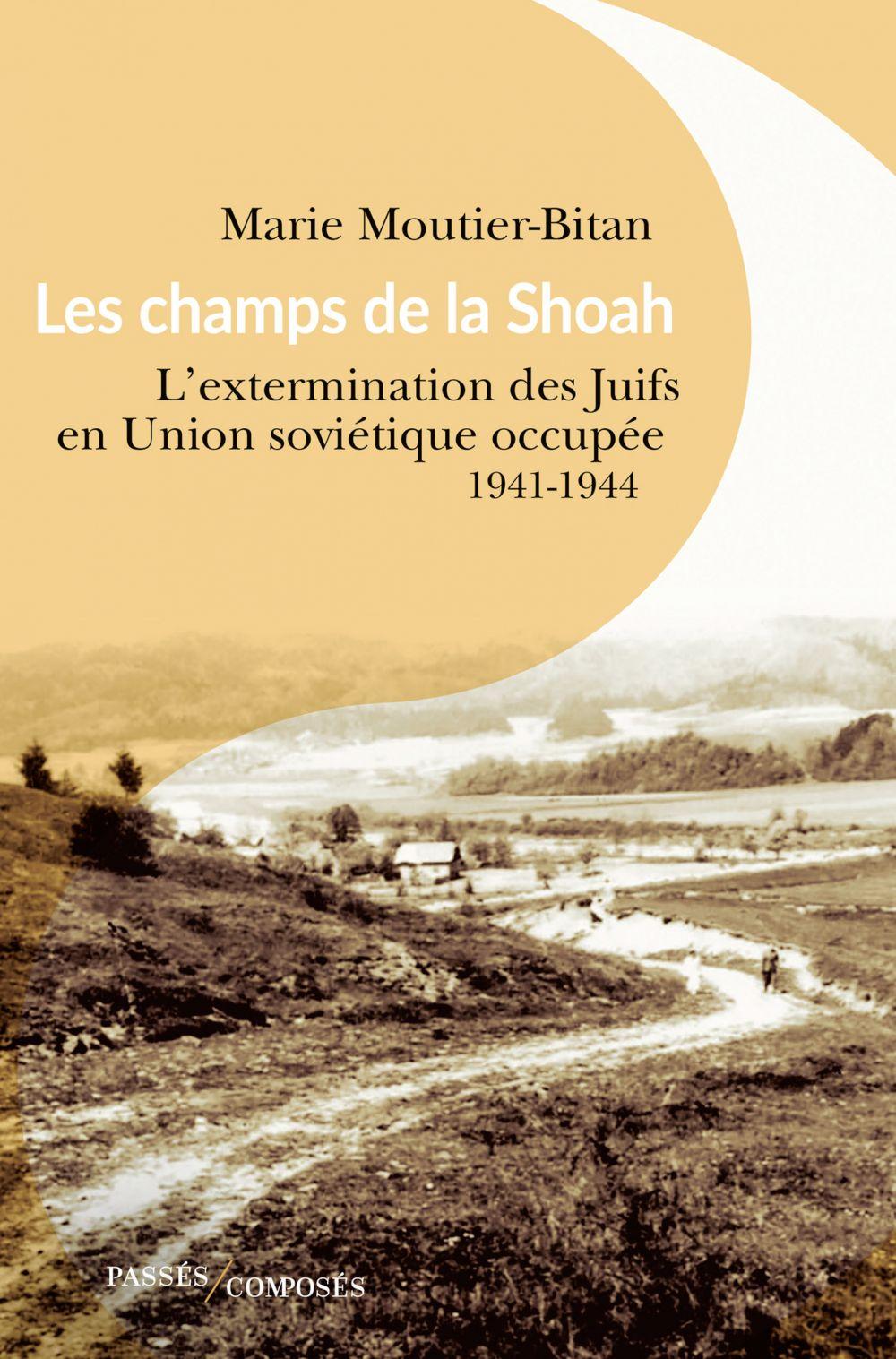 Les champs de la Shoah. L'extermination des Juifs en Union soviétique occupée. 1941-1944 | Moutier, Marie. Auteur