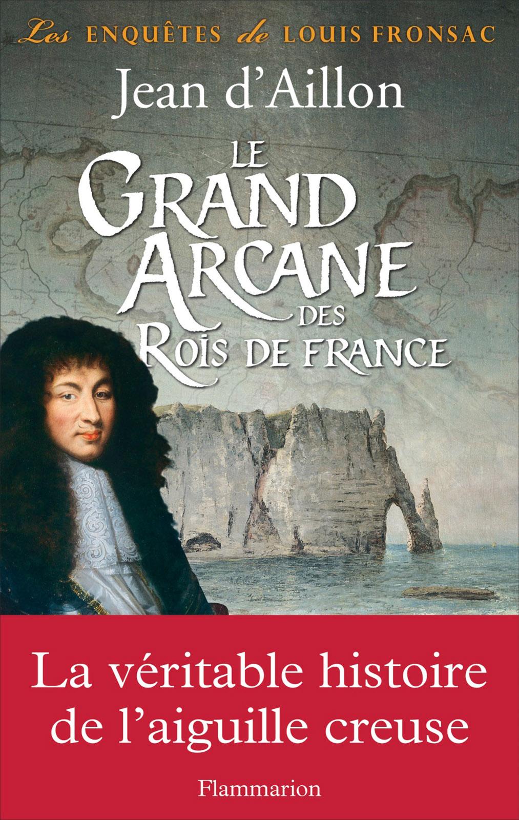 Le Grand Arcane des Rois de France. La vérité sur l'aiguille creuse | d'Aillon, Jean