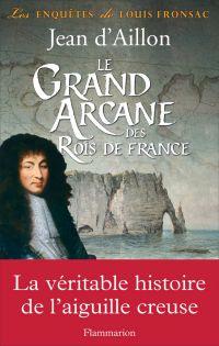 Le Grand Arcane des Rois de France. La vérité sur l'aiguille creuse | d'Aillon, Jean. Auteur