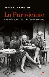 La Parisienne. Histoire d'un mythe. Du siècle des Lumières à nos jours | Retaillaud-Bajac, Emmanuelle (1967-....). Auteur