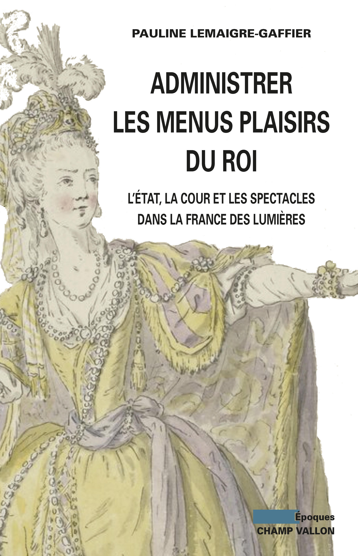 Administrer les Menus Plaisirs du roi, L'Etat, la cour et les spectacles dans la France des Lumières