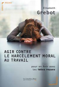 Agir contre le harcelement moral au travail | Grebot, Elisabeth (1953-....). Auteur
