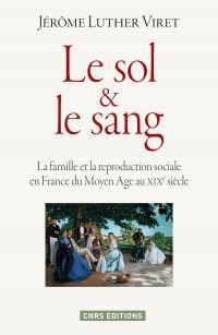 Le Sol et le sang. La famille et la reproduction sociale en France du Moyen Age à nos jours