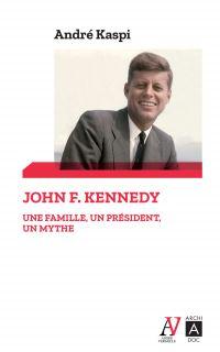 John F. Kennedy - Une famille, un président, un mythe | Kaspi, André (1937-....). Auteur