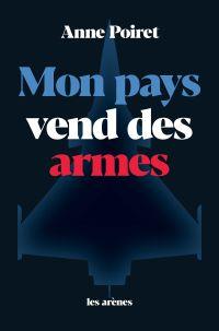 Mon pays vend des armes | Poiret, Anne (1976-....). Auteur