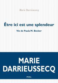 Être ici est une splendeur. Vie de Paula M. Becker | Darrieussecq, Marie. Auteur