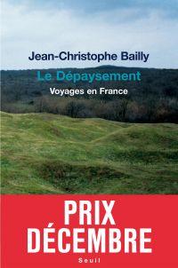 Le Dépaysement. Voyages en France - Prix Décembre 2011 | Bailly, Jean-Christophe. Auteur
