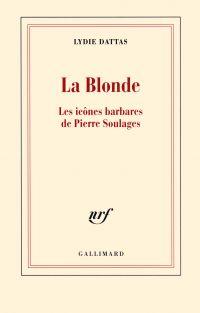La Blonde. Les icônes barbares de Pierre Soulages | Dattas, Lydie (1949-....). Auteur