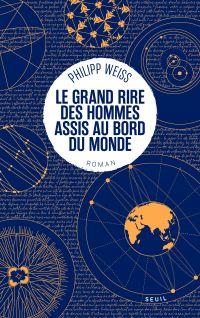 Le Grand Rire des hommes assis au bord du monde | Weiss, Philipp. Auteur