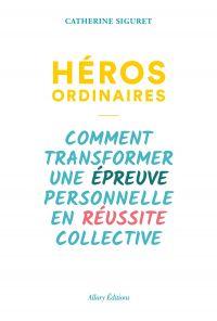 Héros ordinaires - Comment transformer une épreuve personnelle en réussite collective | Siguret, Catherine