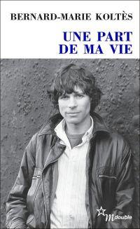 Une part de ma vie | Koltès, Bernard-Marie (1948-1989). Auteur