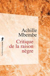 Critique de la raison nègre | Mbembe, Joseph-Achille (1957-....). Auteur